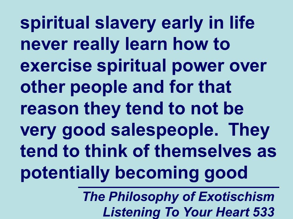 The Philosophy of Exotischism Listening To Your Heart 533 spiritual slavery early in life never really learn how to exercise spiritual power over othe