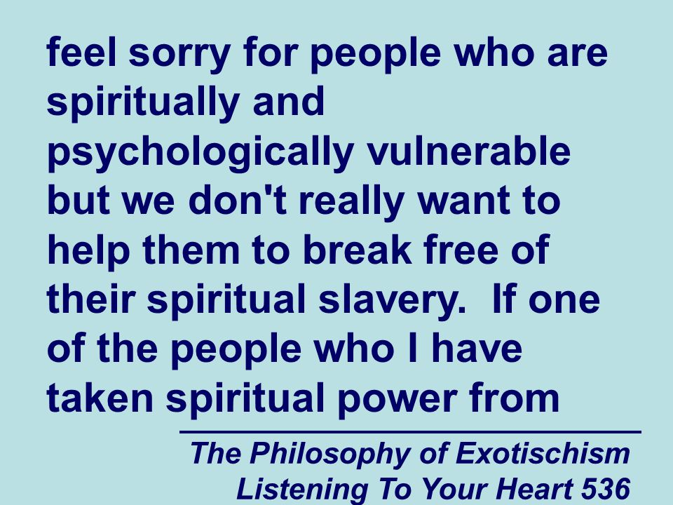 The Philosophy of Exotischism Listening To Your Heart 536 feel sorry for people who are spiritually and psychologically vulnerable but we don't really