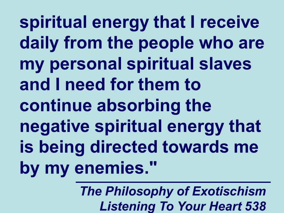 The Philosophy of Exotischism Listening To Your Heart 538 spiritual energy that I receive daily from the people who are my personal spiritual slaves a