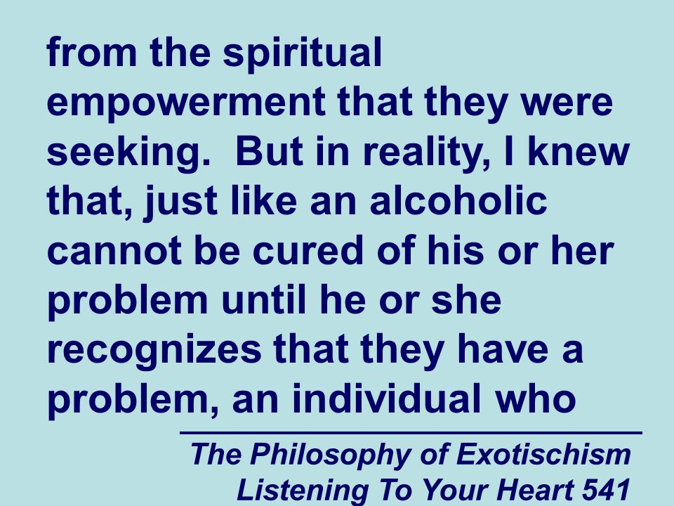 The Philosophy of Exotischism Listening To Your Heart 541 from the spiritual empowerment that they were seeking. But in reality, I knew that, just lik