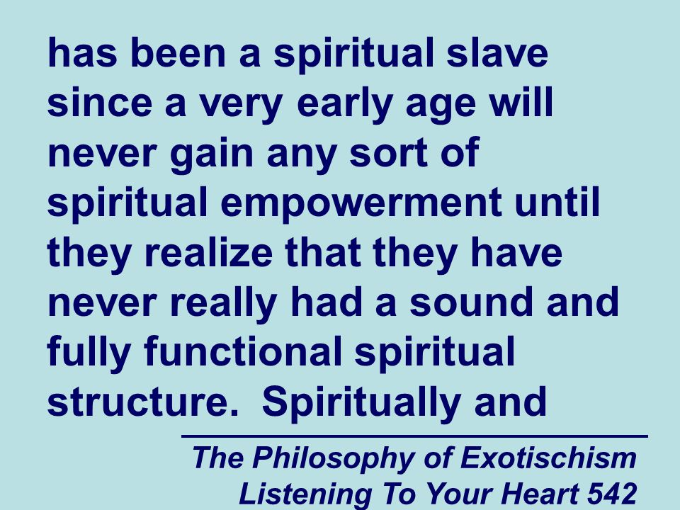 The Philosophy of Exotischism Listening To Your Heart 542 has been a spiritual slave since a very early age will never gain any sort of spiritual empo