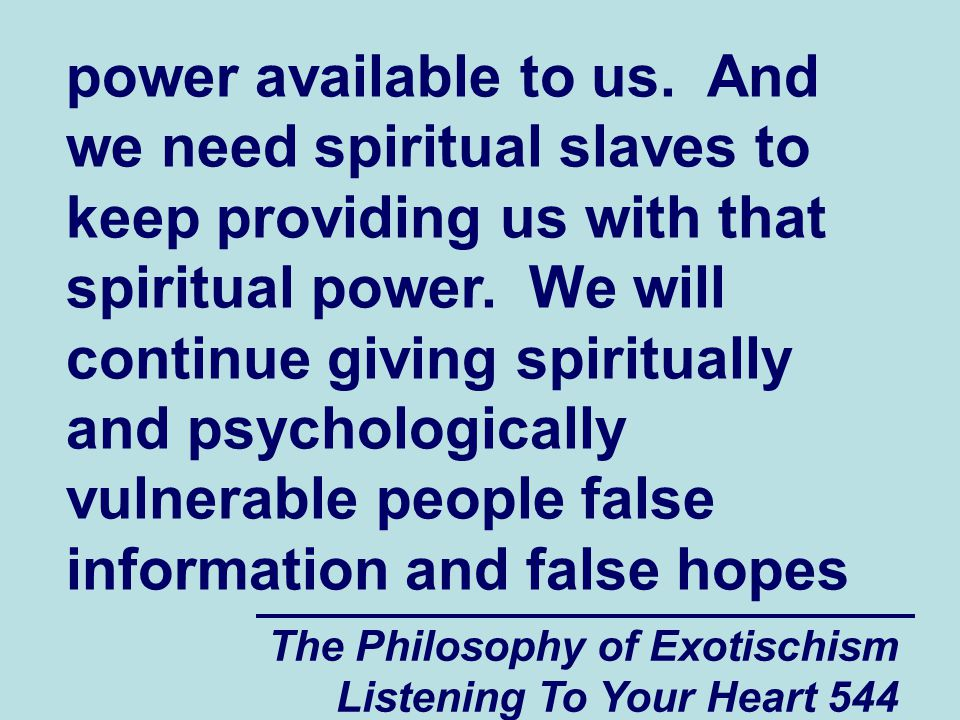 The Philosophy of Exotischism Listening To Your Heart 544 power available to us. And we need spiritual slaves to keep providing us with that spiritual