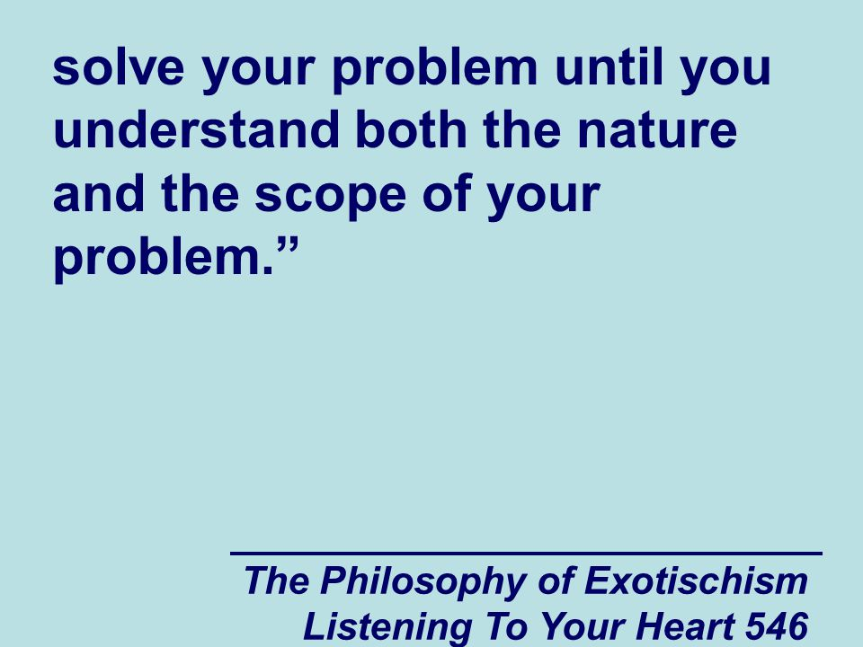 """The Philosophy of Exotischism Listening To Your Heart 546 solve your problem until you understand both the nature and the scope of your problem."""""""
