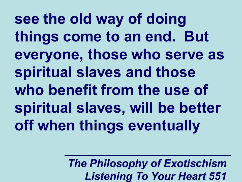 The Philosophy of Exotischism Listening To Your Heart 551 see the old way of doing things come to an end. But everyone, those who serve as spiritual s