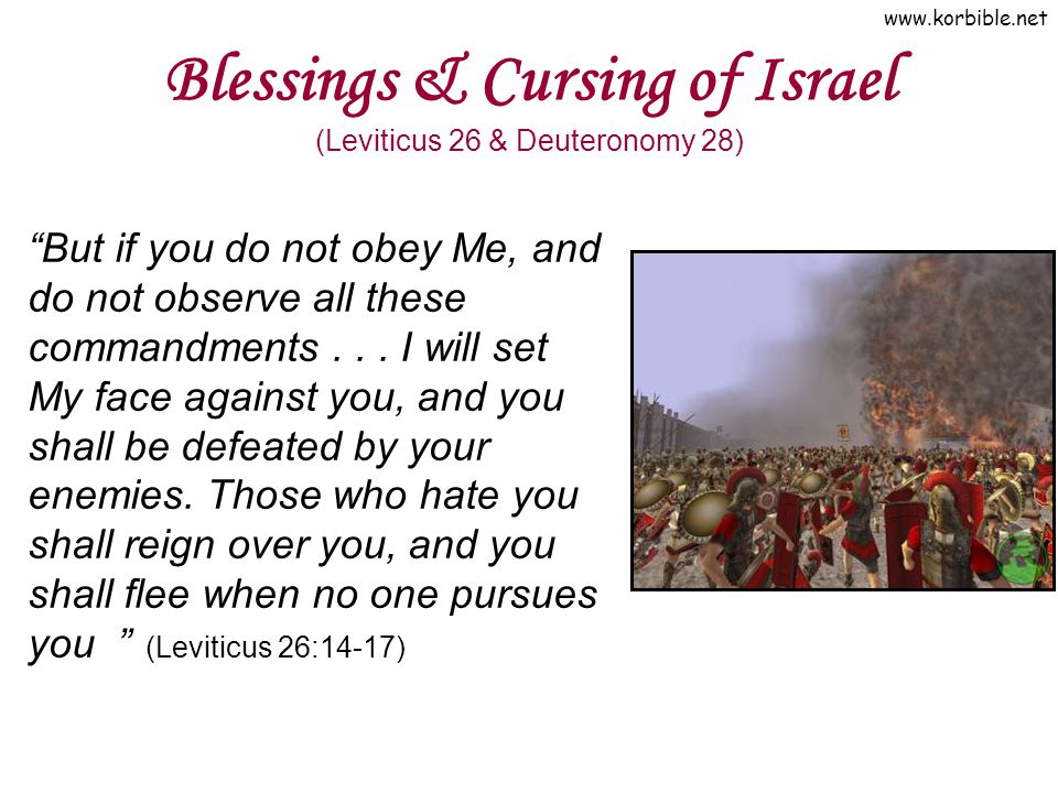 www.korbible.net Blessings & Cursing of Israel (Leviticus 26 & Deuteronomy 28) But if you do not obey Me, and do not observe all these commandments...