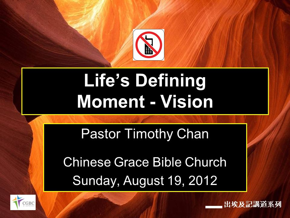 出埃及記講道系列 Life's Defining Moment - Vision Pastor Timothy Chan Chinese Grace Bible Church Sunday, August 19, 2012