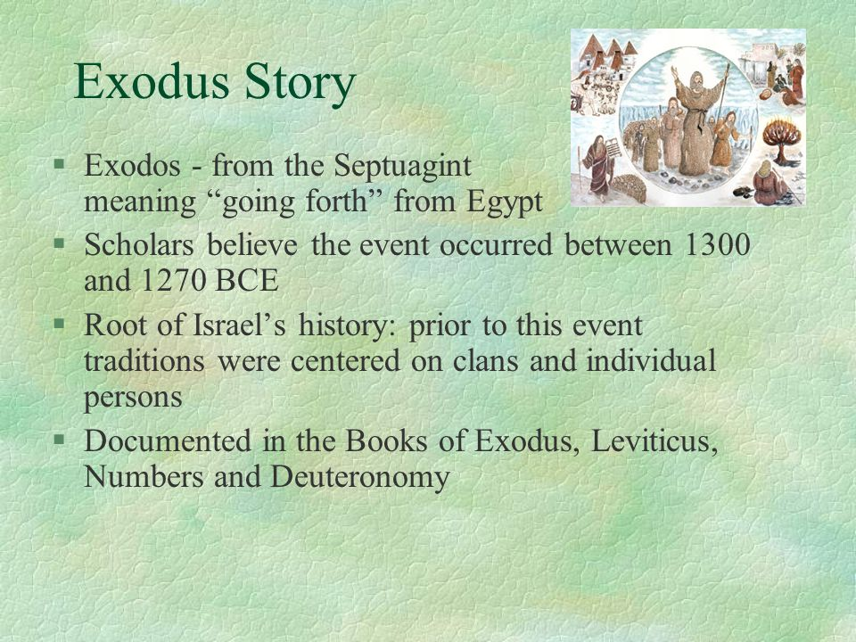 Exodus Story §Exodos - from the Septuagint meaning going forth from Egypt §Scholars believe the event occurred between 1300 and 1270 BCE §Root of Israel's history: prior to this event traditions were centered on clans and individual persons §Documented in the Books of Exodus, Leviticus, Numbers and Deuteronomy