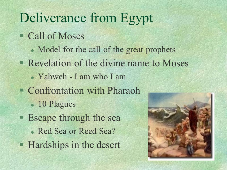 Deliverance from Egypt §Call of Moses l Model for the call of the great prophets §Revelation of the divine name to Moses l Yahweh - I am who I am §Confrontation with Pharaoh l 10 Plagues §Escape through the sea l Red Sea or Reed Sea.