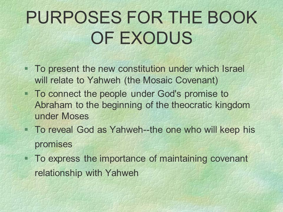 PURPOSES FOR THE BOOK OF EXODUS §To present the new constitution under which Israel will relate to Yahweh (the Mosaic Covenant) §To connect the people under God s promise to Abraham to the beginning of the theocratic kingdom under Moses §To reveal God as Yahweh--the one who will keep his promises §To express the importance of maintaining covenant relationship with Yahweh
