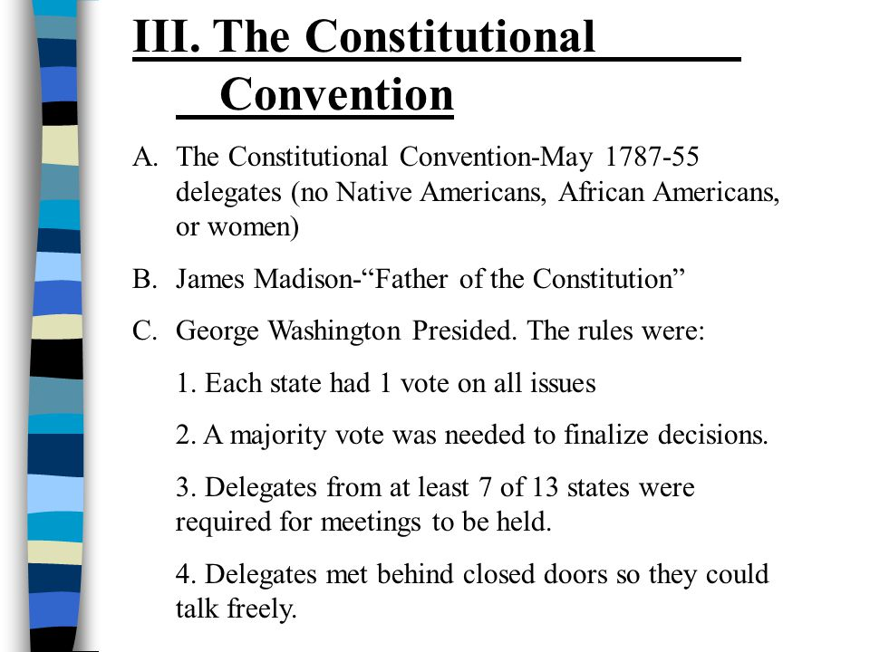 III. The Constitutional Convention A.The Constitutional Convention-May 1787-55 delegates (no Native Americans, African Americans, or women) B.James Ma