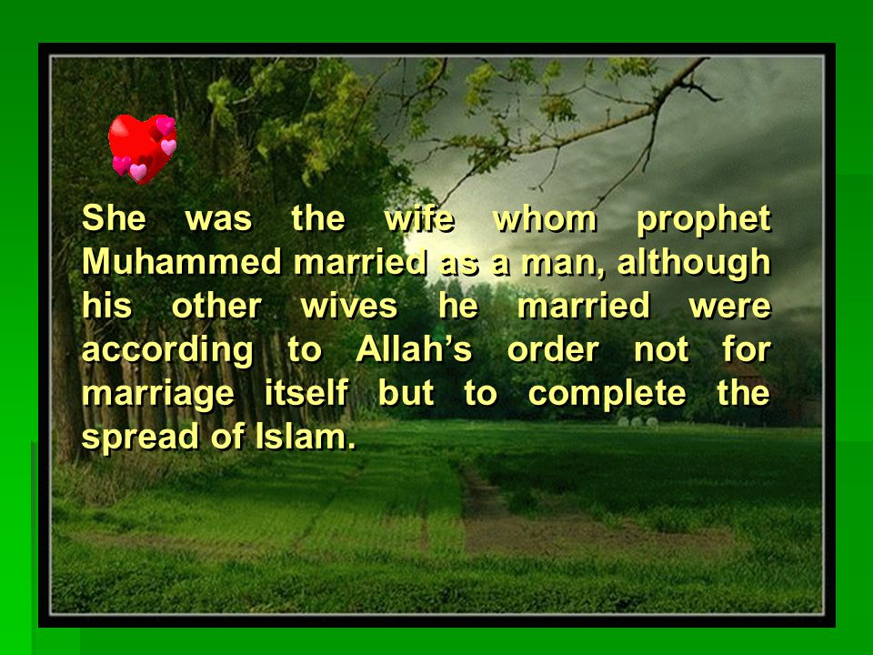 She was the only wife to prophet Muhammed (PBUH) for 25 years as he didn't marry another one until she dies.