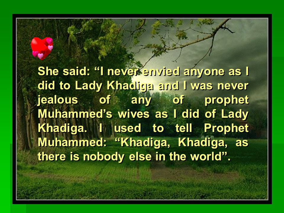 Lady 'Aisha said about Lady Khadiga: I didn't see Lady Khadiga but I was jealous of her as Prophet Muhammed was always mentioning her .