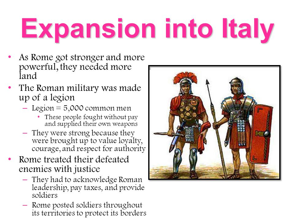 Expansion into Italy As Rome got stronger and more powerful, they needed more land The Roman military was made up of a legion – Legion = 5,000 common men These people fought without pay and supplied their own weapons – They were strong because they were brought up to value loyalty, courage, and respect for authority Rome treated their defeated enemies with justice – They had to acknowledge Roman leadership, pay taxes, and provide soldiers – Rome posted soldiers throughout its territories to protect its borders