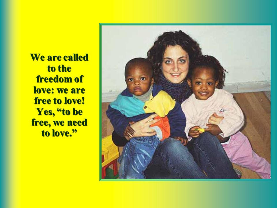 We are free – this is the paradox of love – when out of love we begin to serve others, when, going beyond our egoistical tendencies, we forget about ourselves and we focus on the needs of others around us.