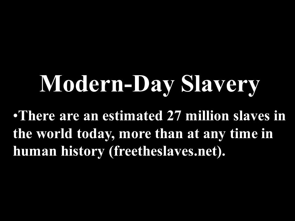Modern-Day Slavery There are an estimated 27 million slaves in the world today, more than at any time in human history (freetheslaves.net).