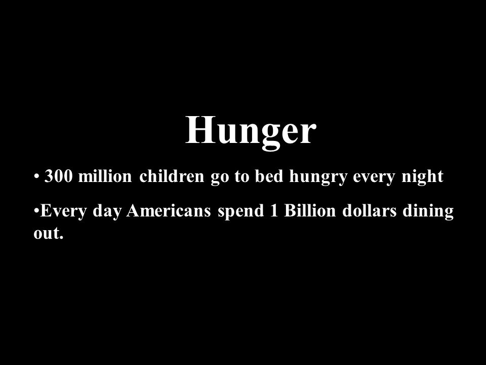 Hunger 300 million children go to bed hungry every night Every day Americans spend 1 Billion dollars dining out.