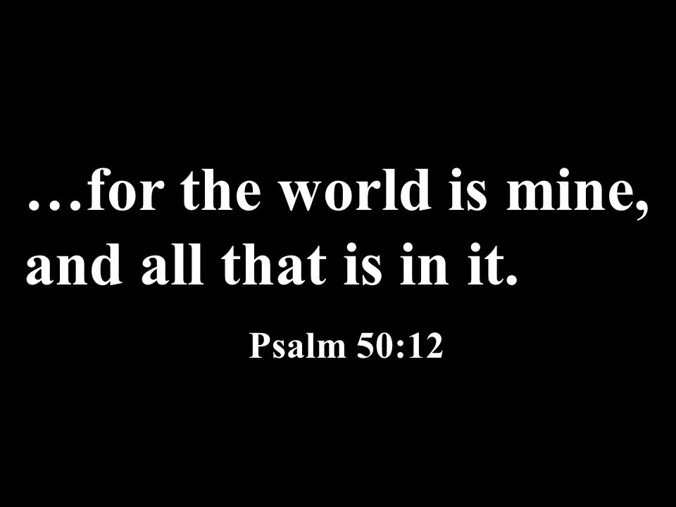 …for the world is mine, and all that is in it. Psalm 50:12
