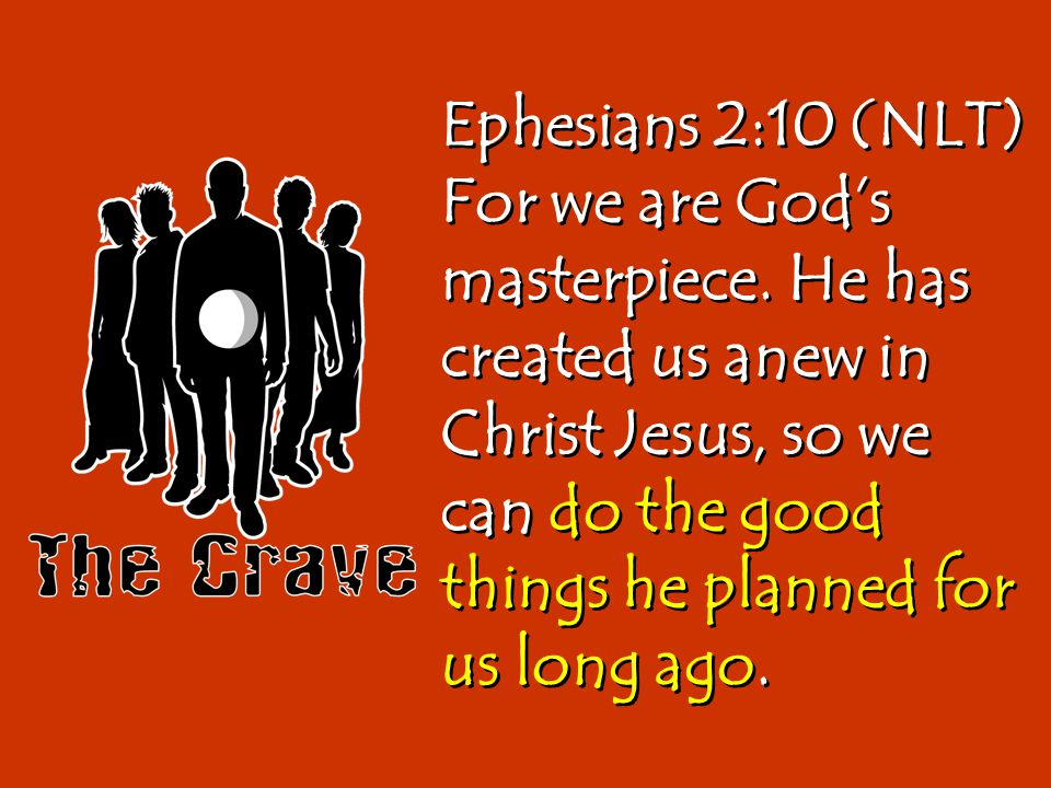 Ephesians 2:10 (NLT) For we are God's masterpiece. He has created us anew in Christ Jesus, so we can do the good things he planned for us long ago.