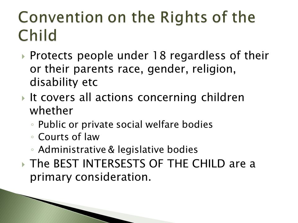  Protects people under 18 regardless of their or their parents race, gender, religion, disability etc  It covers all actions concerning children whether ◦ Public or private social welfare bodies ◦ Courts of law ◦ Administrative & legislative bodies  The BEST INTERSESTS OF THE CHILD are a primary consideration.