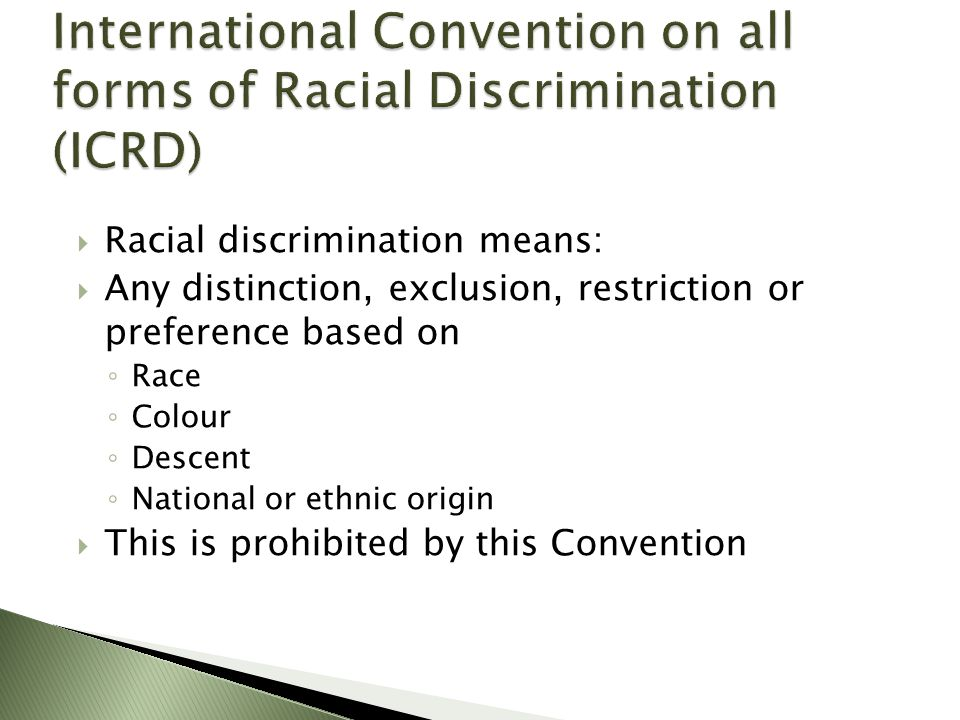  Racial discrimination means:  Any distinction, exclusion, restriction or preference based on ◦ Race ◦ Colour ◦ Descent ◦ National or ethnic origin  This is prohibited by this Convention