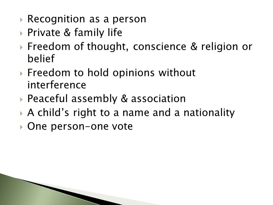  Recognition as a person  Private & family life  Freedom of thought, conscience & religion or belief  Freedom to hold opinions without interference  Peaceful assembly & association  A child's right to a name and a nationality  One person-one vote