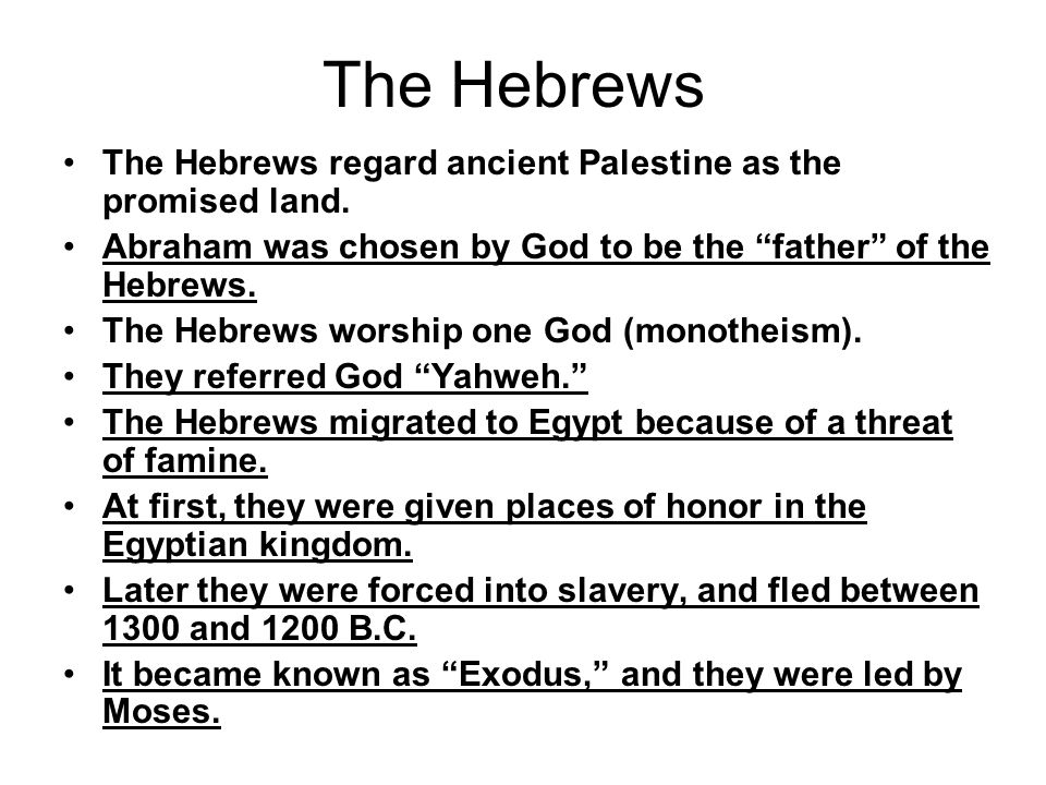"""The Hebrews The Hebrews regard ancient Palestine as the promised land. Abraham was chosen by God to be the """"father"""" of the Hebrews. The Hebrews worshi"""