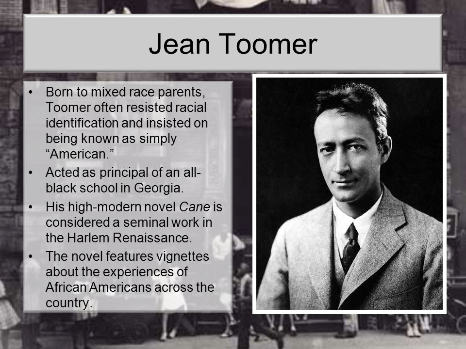 "Jean Toomer Born to mixed race parents, Toomer often resisted racial identification and insisted on being known as simply ""American."" Acted as princip"