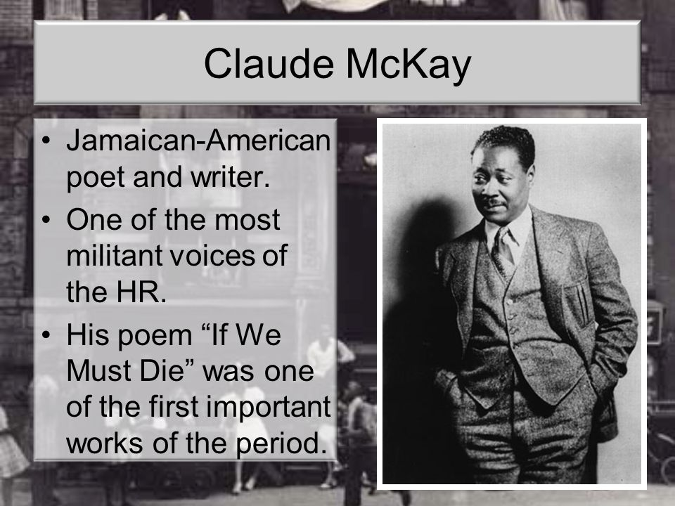 "Claude McKay Jamaican-American poet and writer. One of the most militant voices of the HR. His poem ""If We Must Die"" was one of the first important wo"