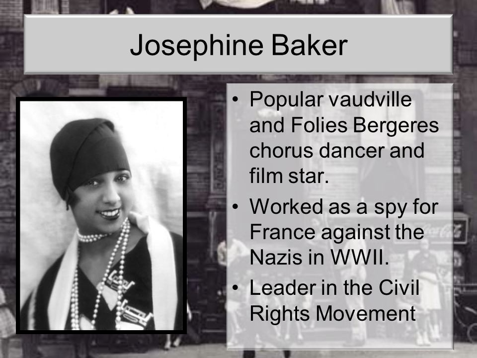 Josephine Baker Popular vaudville and Folies Bergeres chorus dancer and film star. Worked as a spy for France against the Nazis in WWII. Leader in the