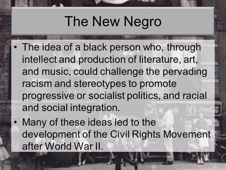 The New Negro The idea of a black person who, through intellect and production of literature, art, and music, could challenge the pervading racism and