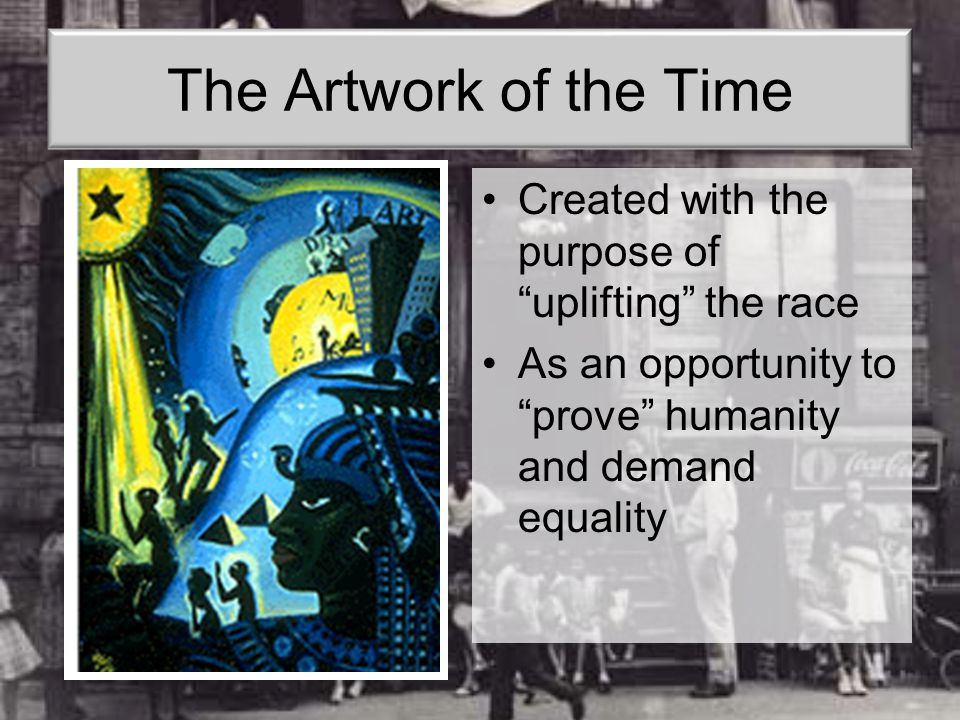 "The Artwork of the Time Created with the purpose of ""uplifting"" the race As an opportunity to ""prove"" humanity and demand equality"