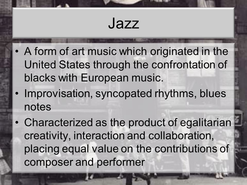 Jazz A form of art music which originated in the United States through the confrontation of blacks with European music. Improvisation, syncopated rhyt