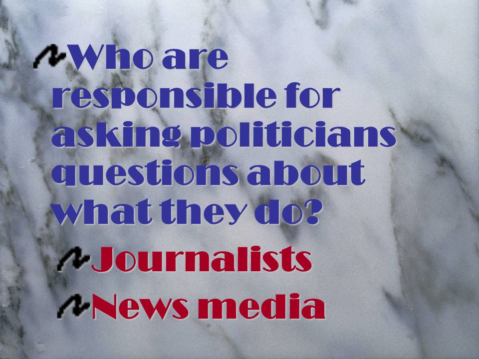 Who are responsible for asking politicians questions about what they do Journalists News media