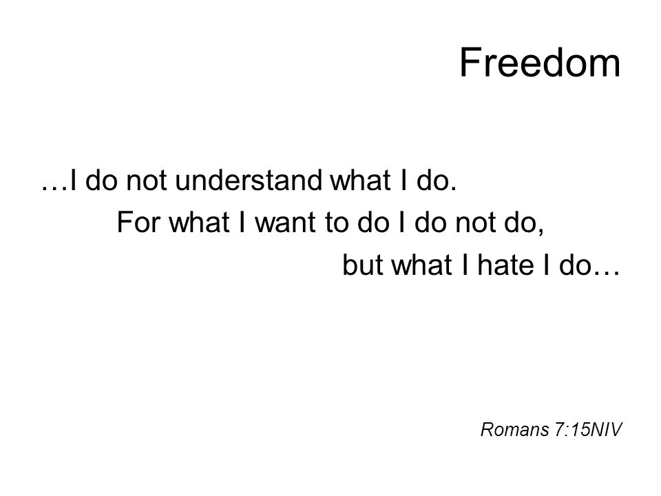 Freedom …I do not understand what I do. For what I want to do I do not do, but what I hate I do… Romans 7:15NIV