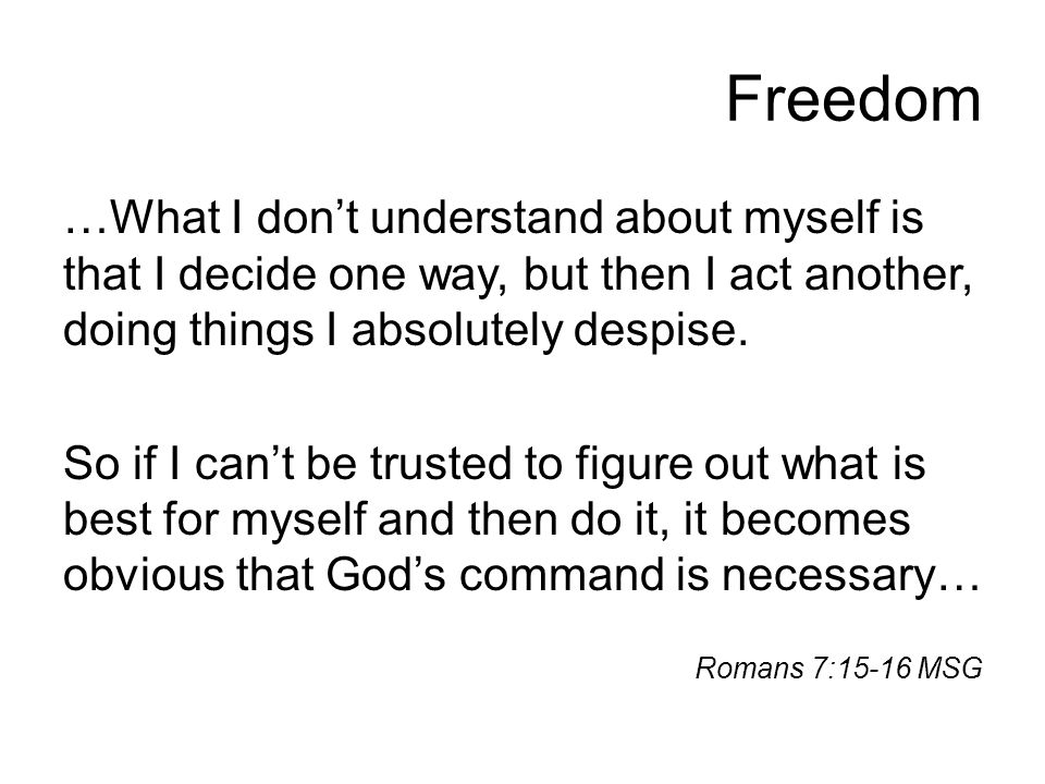 Freedom …What I don't understand about myself is that I decide one way, but then I act another, doing things I absolutely despise. So if I can't be tr