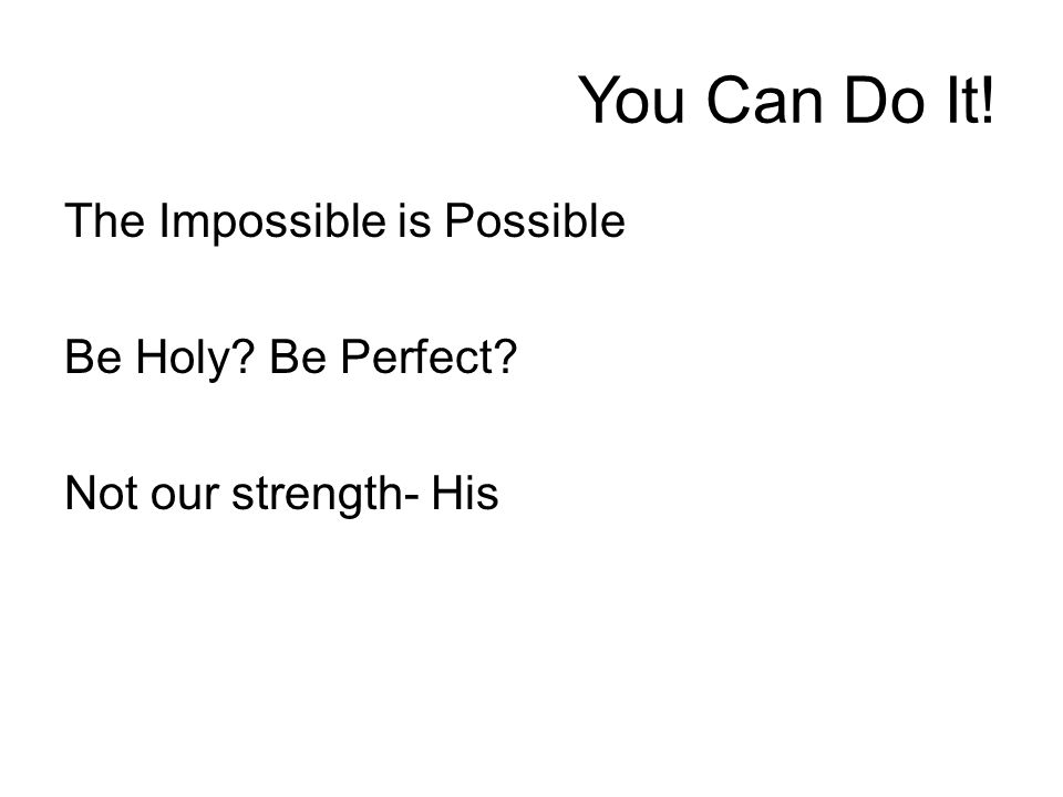 You Can Do It! The Impossible is Possible Be Holy? Be Perfect? Not our strength- His