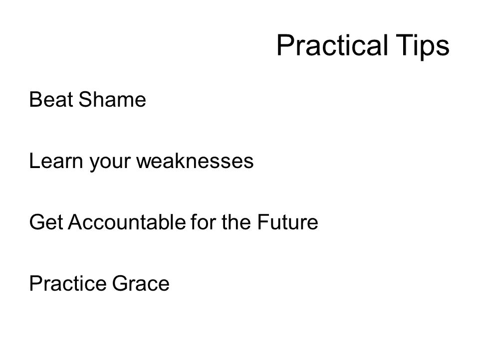 Practical Tips Beat Shame Learn your weaknesses Get Accountable for the Future Practice Grace