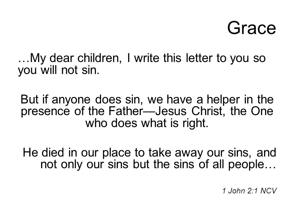 Grace …My dear children, I write this letter to you so you will not sin. But if anyone does sin, we have a helper in the presence of the Father—Jesus