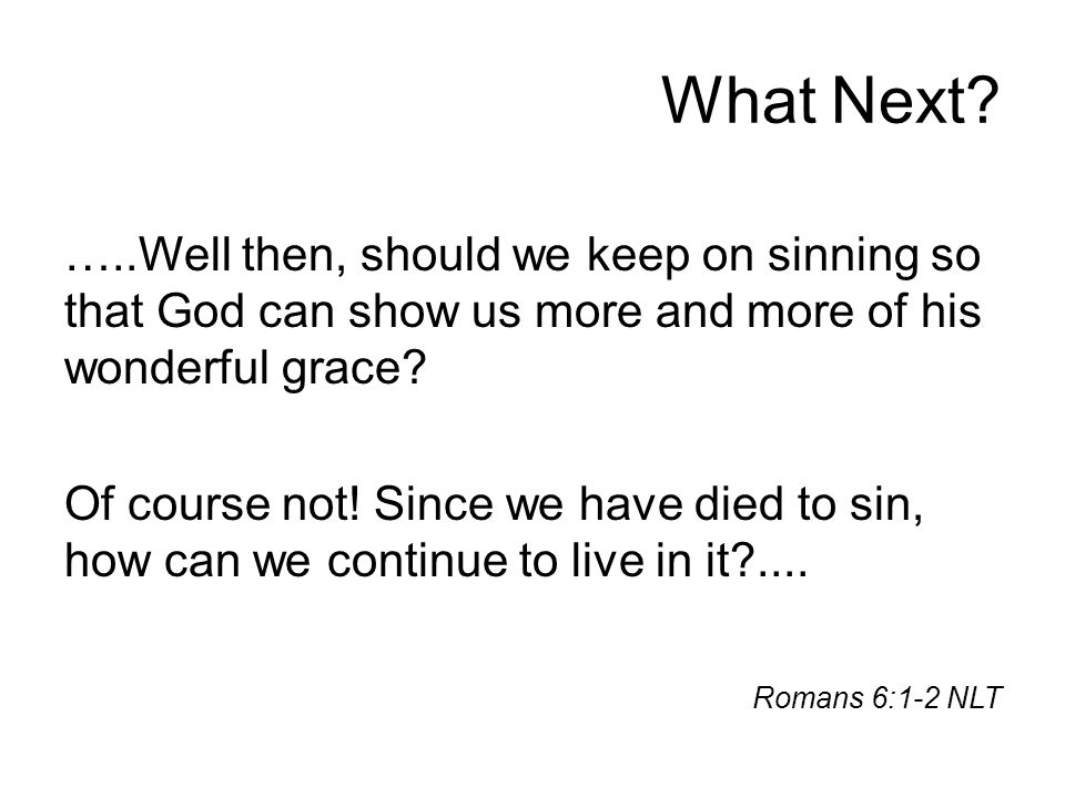 What Next? …..Well then, should we keep on sinning so that God can show us more and more of his wonderful grace? Of course not! Since we have died to