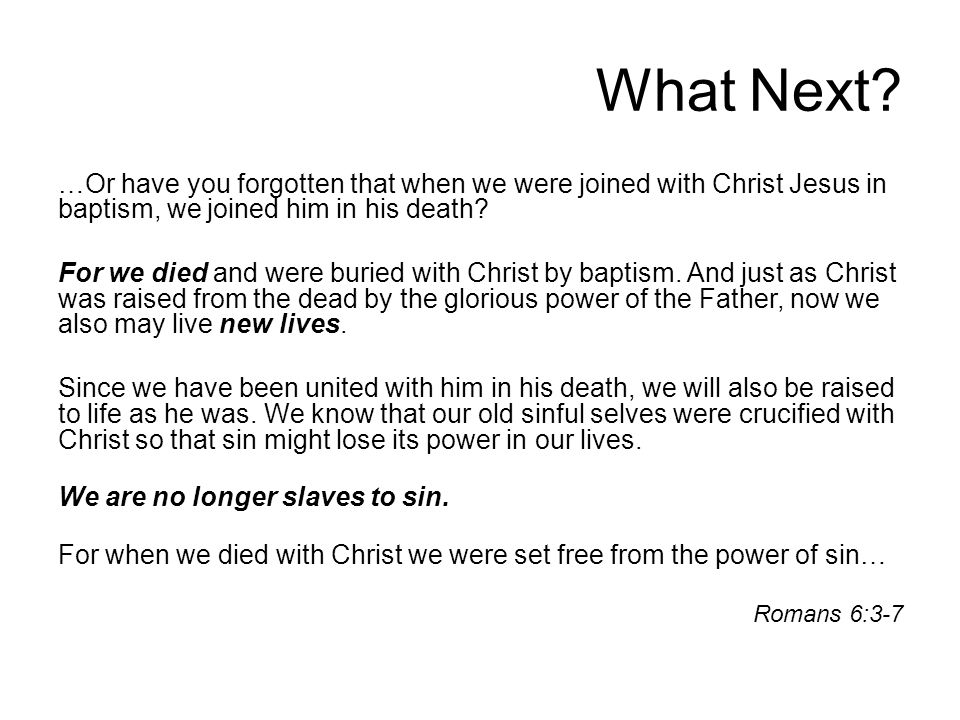 What Next? …Or have you forgotten that when we were joined with Christ Jesus in baptism, we joined him in his death? For we died and were buried with