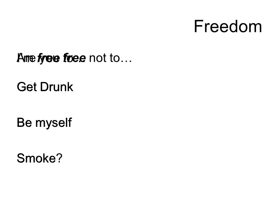 Freedom I'm free to… Get Drunk Be myself Smoke Are you free not to… Get Drunk Be myself Smoke