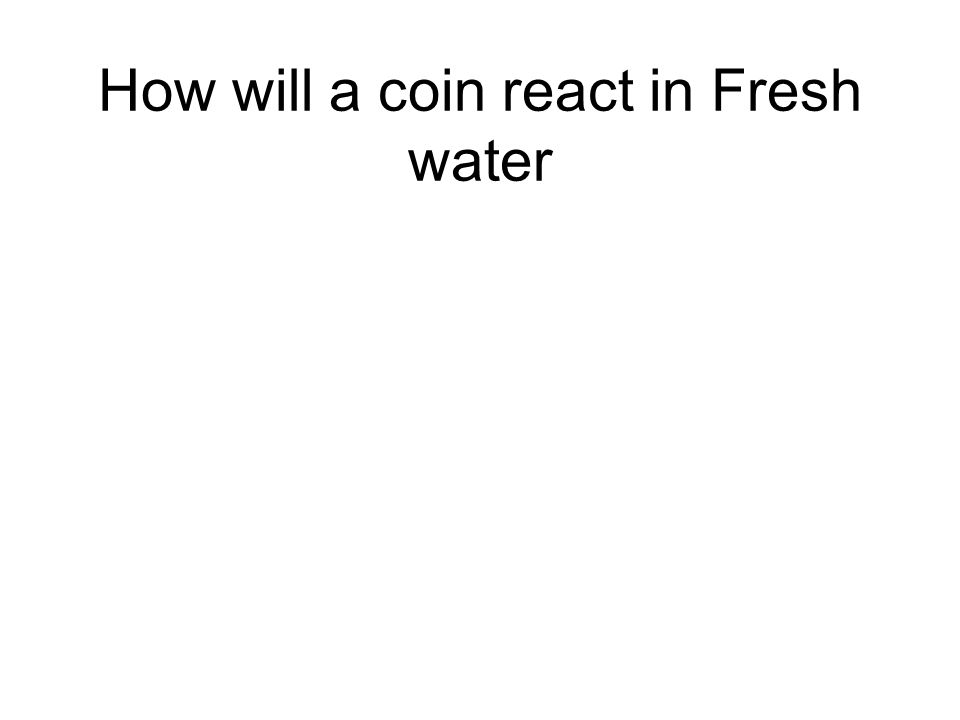 The Coin Will Rust In ____ Water but will not In Salt water