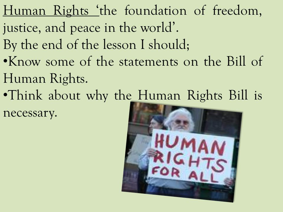 Human Rights 'the foundation of freedom, justice, and peace in the world'. By the end of the lesson I should; Know some of the statements on the Bill