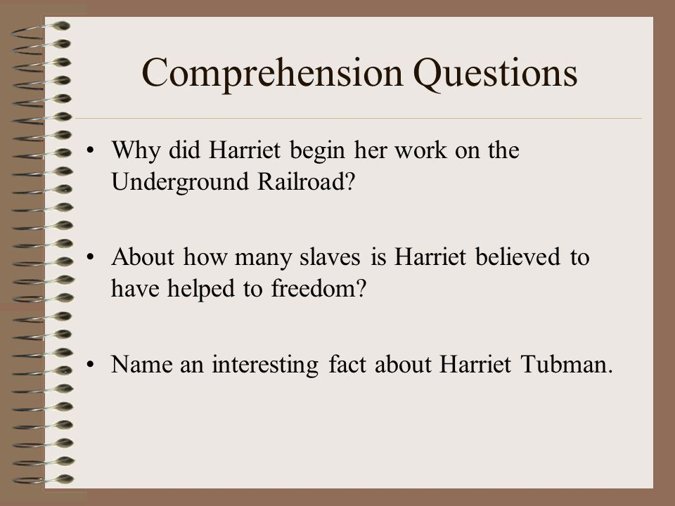 Comprehension Questions Why did Harriet begin her work on the Underground Railroad.