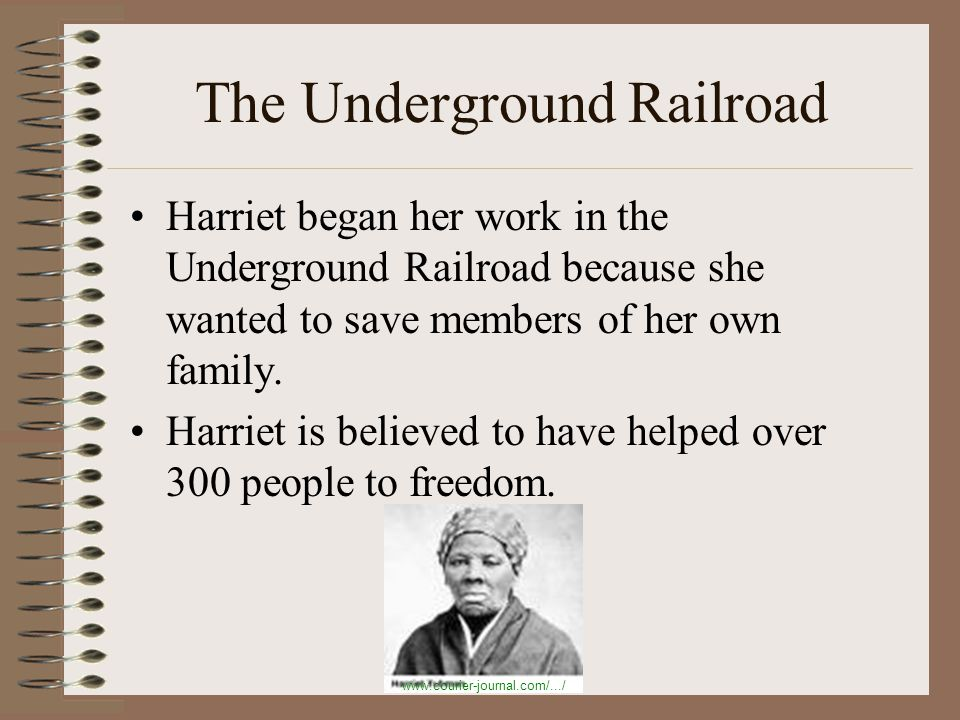 The Underground Railroad Harriet began her work in the Underground Railroad because she wanted to save members of her own family.