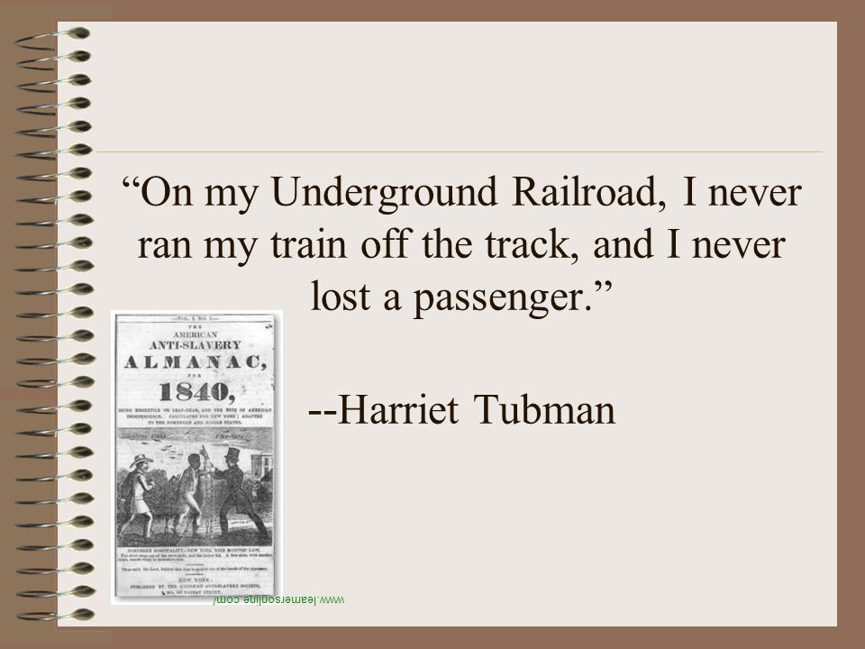 On my Underground Railroad, I never ran my train off the track, and I never lost a passenger. -- Harriet Tubman www.learnersonline.com/