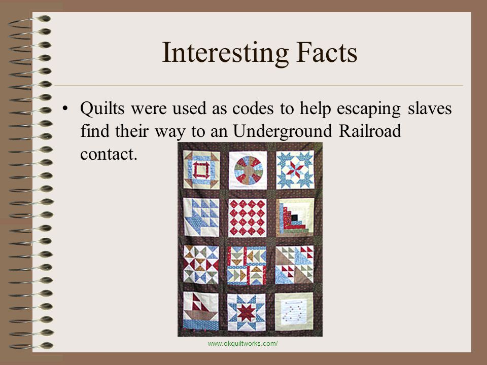 Interesting Facts Quilts were used as codes to help escaping slaves find their way to an Underground Railroad contact.