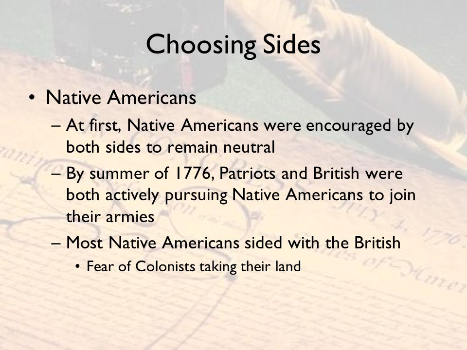 Choosing Sides Native Americans –At first, Native Americans were encouraged by both sides to remain neutral –By summer of 1776, Patriots and British w