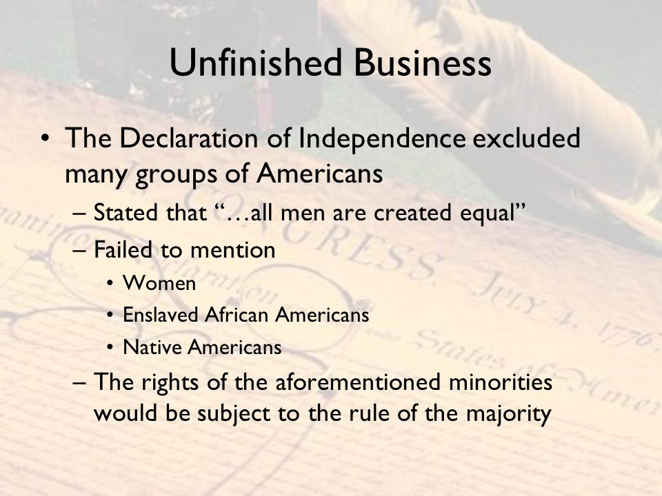 """Unfinished Business The Declaration of Independence excluded many groups of Americans –Stated that """"…all men are created equal"""" –Failed to mention Wom"""