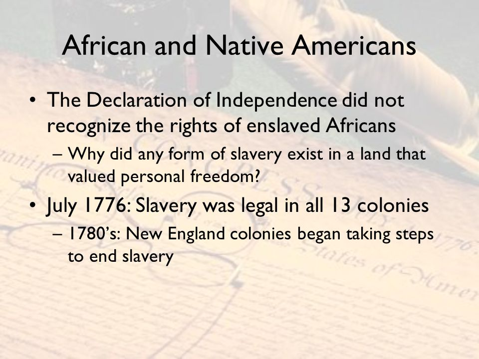 African and Native Americans The Declaration of Independence did not recognize the rights of enslaved Africans –Why did any form of slavery exist in a